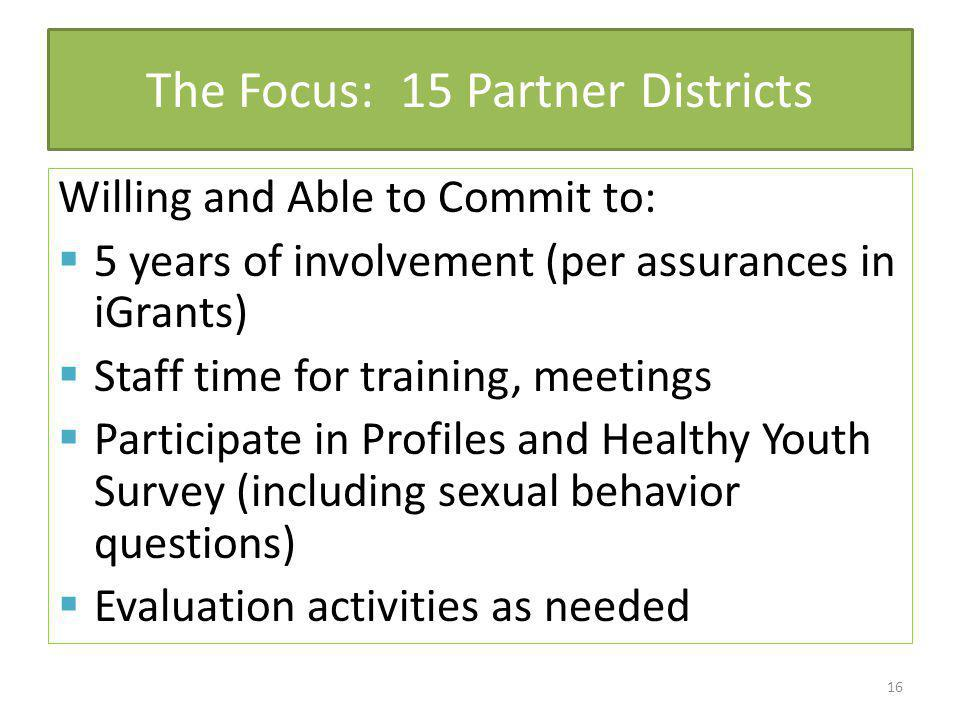 The Focus: 15 Partner Districts Willing and Able to Commit to: 5 years of involvement (per assurances in iGrants) Staff time for training, meetings Participate in Profiles and Healthy Youth Survey (including sexual behavior questions) Evaluation activities as needed 16