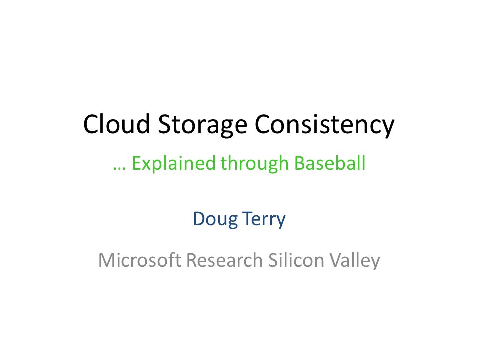Cloud Storage Consistency Doug Terry Microsoft Research Silicon Valley … Explained through Baseball