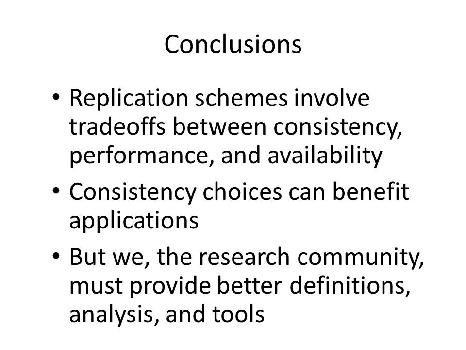Conclusions Replication schemes involve tradeoffs between consistency, performance, and availability Consistency choices can benefit applications But we, the research community, must provide better definitions, analysis, and tools