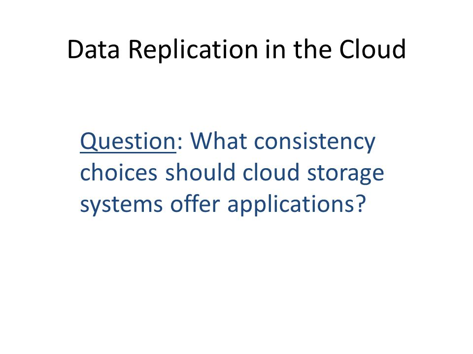 Data Replication in the Cloud Question: What consistency choices should cloud storage systems offer applications