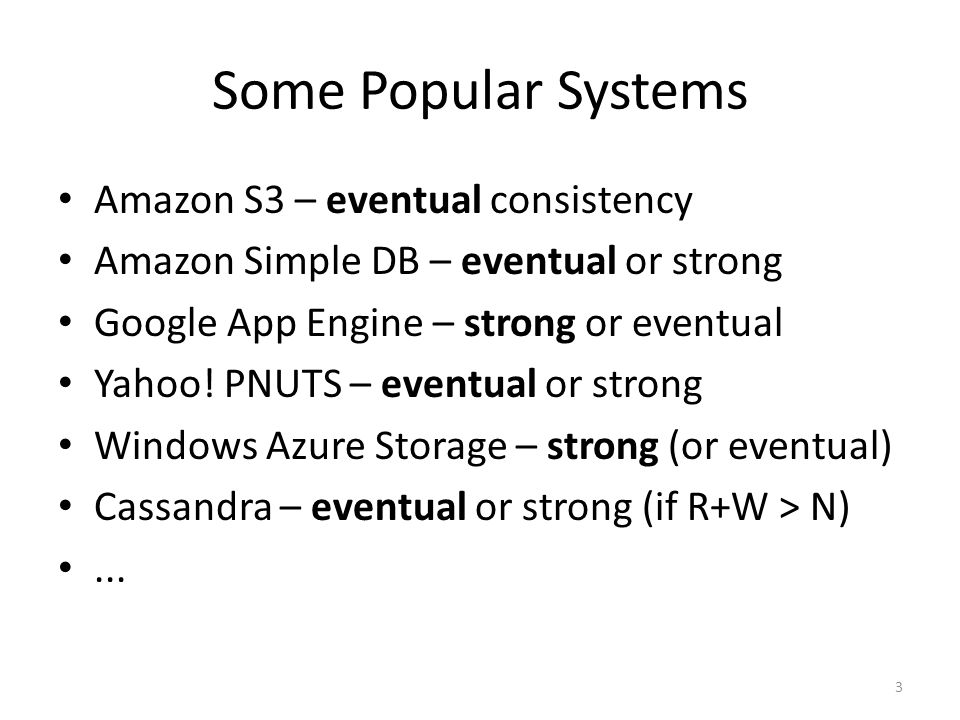 Some Popular Systems Amazon S3 – eventual consistency Amazon Simple DB – eventual or strong Google App Engine – strong or eventual Yahoo.