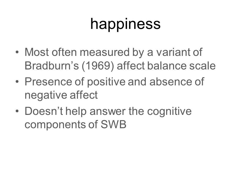 happiness Most often measured by a variant of Bradburns (1969) affect balance scale Presence of positive and absence of negative affect Doesnt help answer the cognitive components of SWB