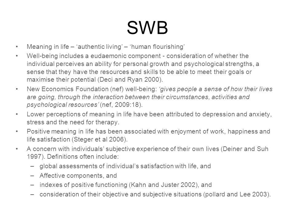 SWB Meaning in life – authentic living – human flourishing Well-being includes a eudaemonic component - consideration of whether the individual perceives an ability for personal growth and psychological strengths, a sense that they have the resources and skills to be able to meet their goals or maximise their potential (Deci and Ryan 2000).