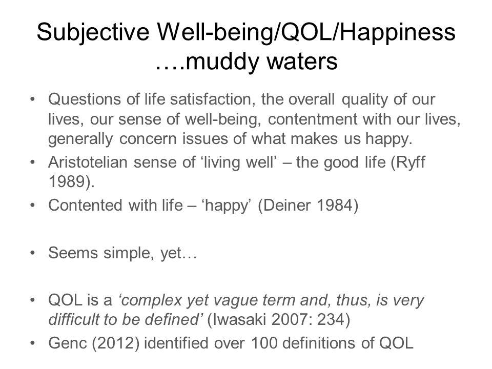 Subjective Well-being/QOL/Happiness ….muddy waters Questions of life satisfaction, the overall quality of our lives, our sense of well-being, contentment with our lives, generally concern issues of what makes us happy.