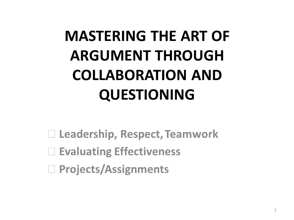 MASTERING THE ART OF ARGUMENT THROUGH COLLABORATION AND QUESTIONING Leadership, Respect,Teamwork Evaluating Effectiveness Projects/Assignments 1
