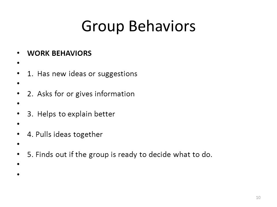 Group Behaviors WORK BEHAVIORS 1. Has new ideas or suggestions 2. Asks for or gives information 3. Helps to explain better 4. Pulls ideas together 5.