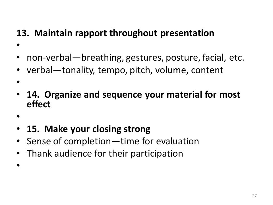 13. Maintain rapport throughout presentation non-verbalbreathing, gestures, posture, facial, etc. verbaltonality, tempo, pitch, volume, content 14. Or