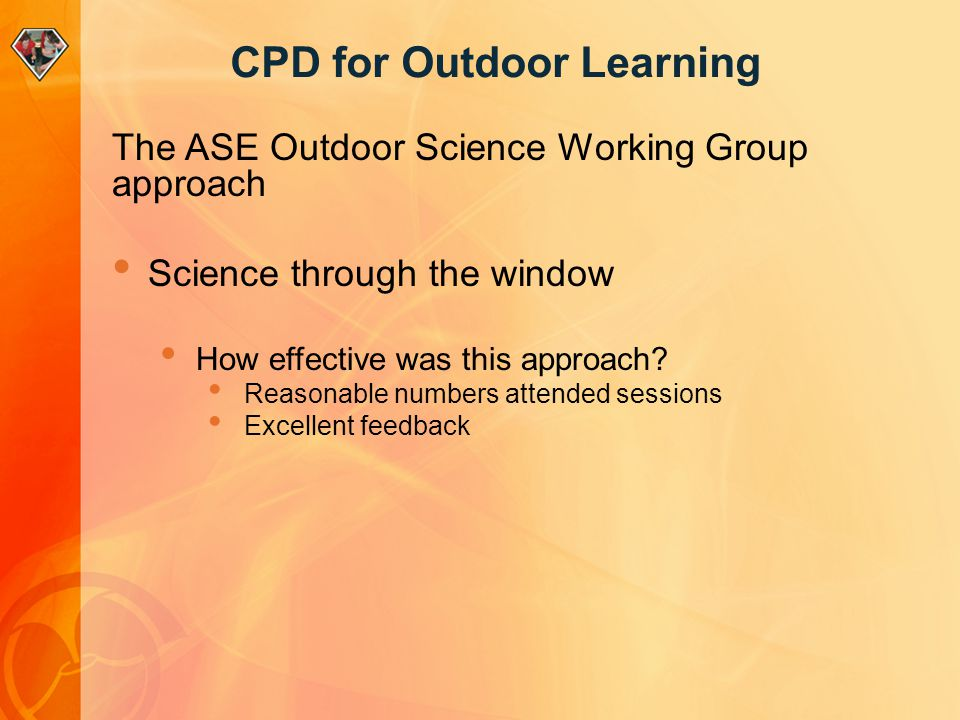 CPD for Outdoor Learning The ASE Outdoor Science Working Group approach Science through the window How effective was this approach? Reasonable numbers