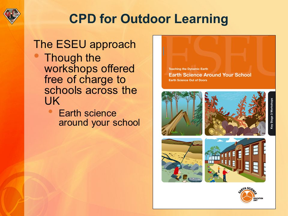 CPD for Outdoor Learning The ESEU approach Though the workshops offered free of charge to schools across the UK Earth science around your school