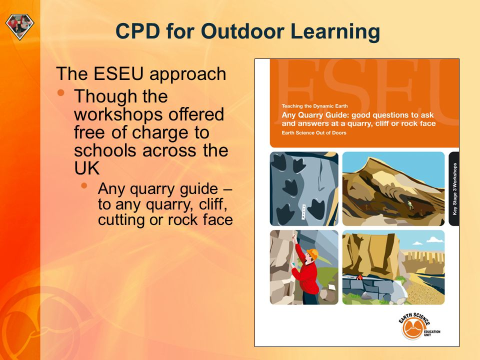 CPD for Outdoor Learning The ESEU approach Though the workshops offered free of charge to schools across the UK Any quarry guide – to any quarry, clif