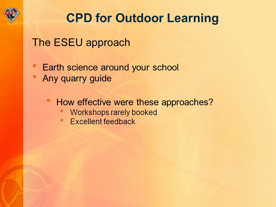 CPD for Outdoor Learning The ESEU approach Earth science around your school Any quarry guide How effective were these approaches? Workshops rarely boo