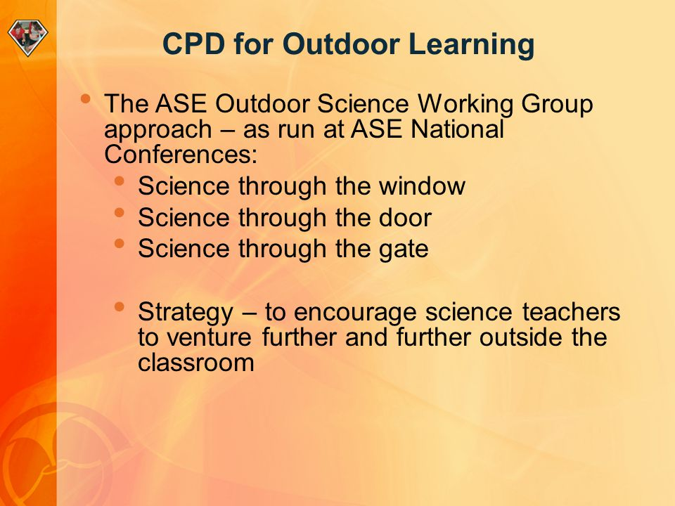 CPD for Outdoor Learning The ASE Outdoor Science Working Group approach – as run at ASE National Conferences: Science through the window Science throu
