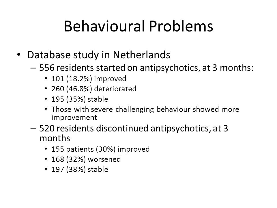 Behavioural Problems Database study in Netherlands – 556 residents started on antipsychotics, at 3 months: 101 (18.2%) improved 260 (46.8%) deteriorated 195 (35%) stable Those with severe challenging behaviour showed more improvement – 520 residents discontinued antipsychotics, at 3 months 155 patients (30%) improved 168 (32%) worsened 197 (38%) stable