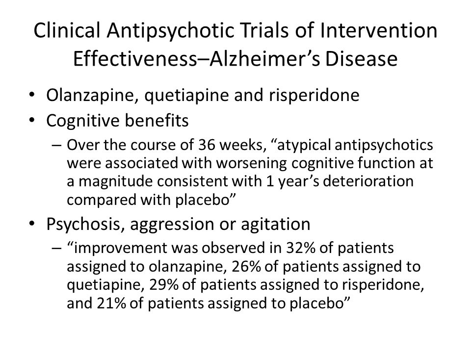 Clinical Antipsychotic Trials of Intervention Effectiveness–Alzheimers Disease Olanzapine, quetiapine and risperidone Cognitive benefits – Over the course of 36 weeks, atypical antipsychotics were associated with worsening cognitive function at a magnitude consistent with 1 years deterioration compared with placebo Psychosis, aggression or agitation – improvement was observed in 32% of patients assigned to olanzapine, 26% of patients assigned to quetiapine, 29% of patients assigned to risperidone, and 21% of patients assigned to placebo