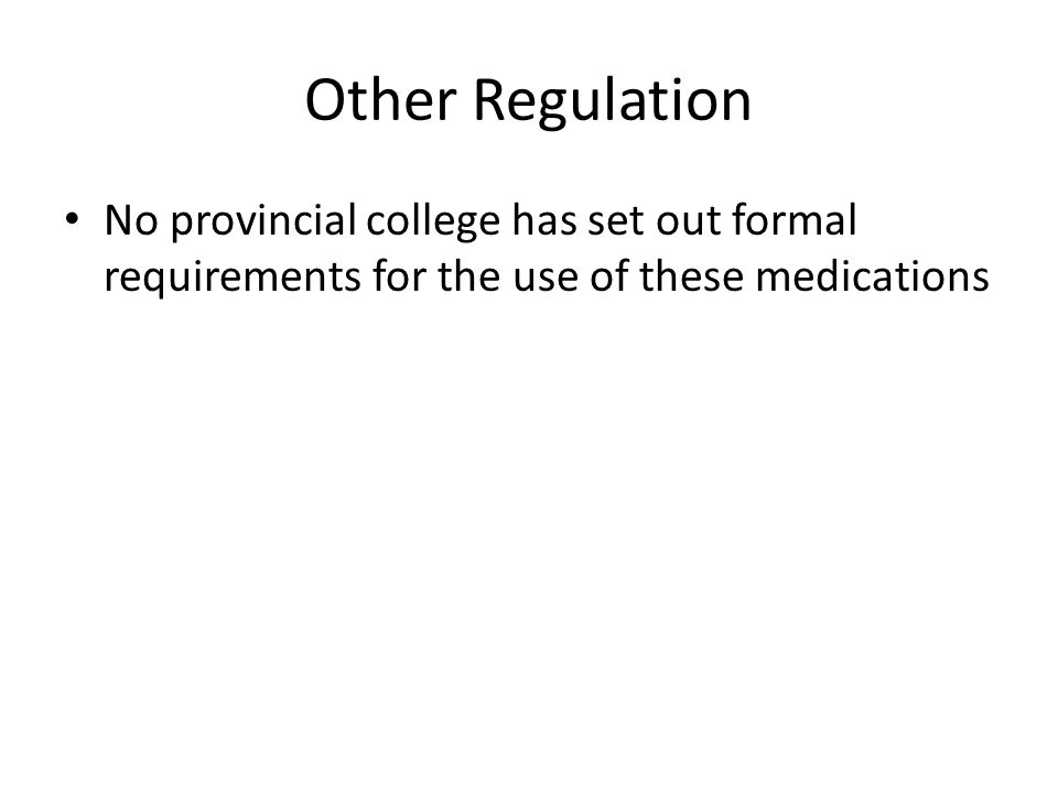 Other Regulation No provincial college has set out formal requirements for the use of these medications