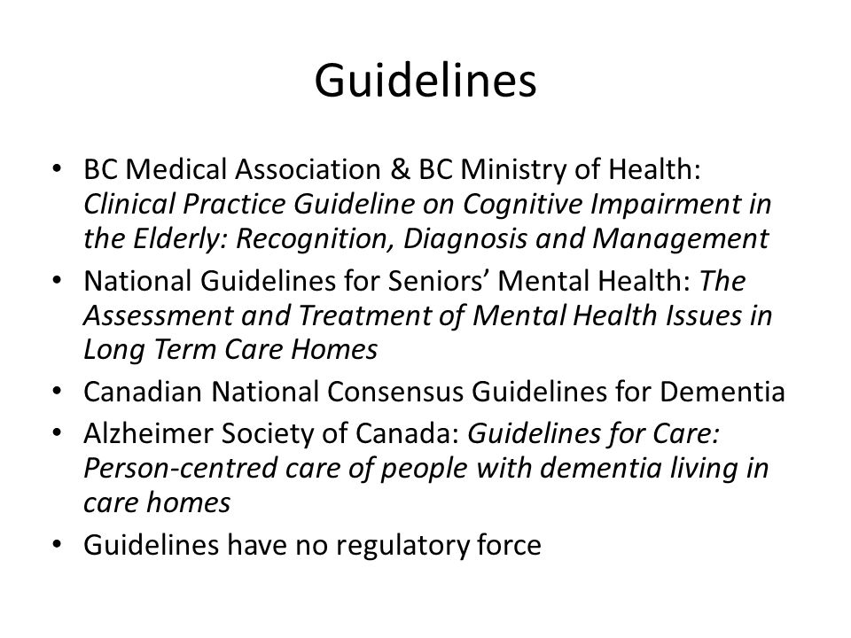 Guidelines BC Medical Association & BC Ministry of Health: Clinical Practice Guideline on Cognitive Impairment in the Elderly: Recognition, Diagnosis and Management National Guidelines for Seniors Mental Health: The Assessment and Treatment of Mental Health Issues in Long Term Care Homes Canadian National Consensus Guidelines for Dementia Alzheimer Society of Canada: Guidelines for Care: Person-centred care of people with dementia living in care homes Guidelines have no regulatory force