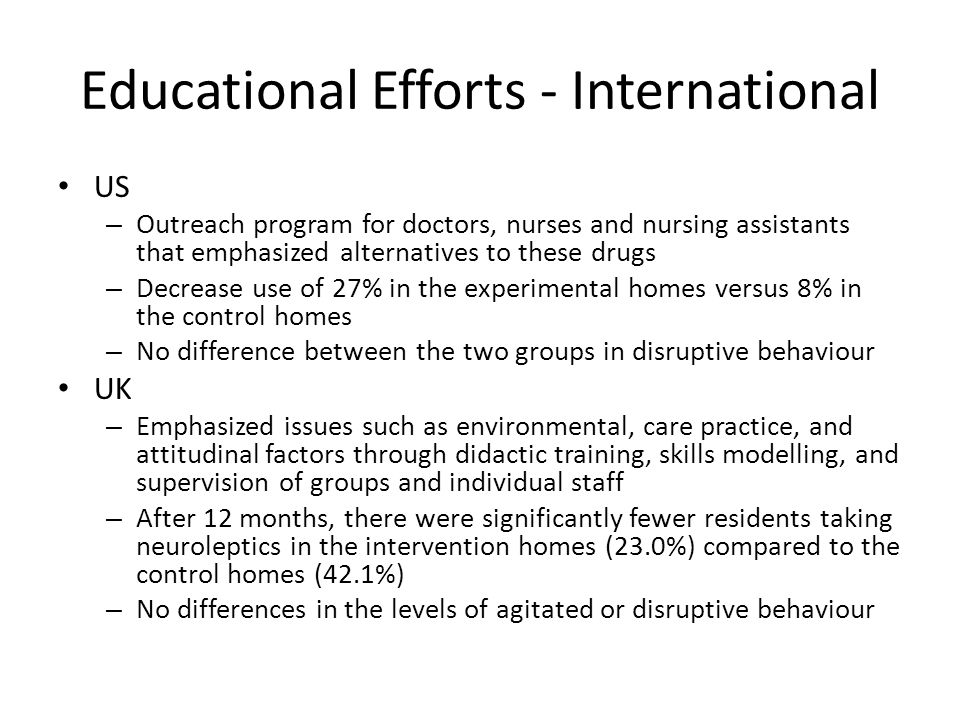 Educational Efforts - International US – Outreach program for doctors, nurses and nursing assistants that emphasized alternatives to these drugs – Decrease use of 27% in the experimental homes versus 8% in the control homes – No difference between the two groups in disruptive behaviour UK – Emphasized issues such as environmental, care practice, and attitudinal factors through didactic training, skills modelling, and supervision of groups and individual staff – After 12 months, there were significantly fewer residents taking neuroleptics in the intervention homes (23.0%) compared to the control homes (42.1%) – No differences in the levels of agitated or disruptive behaviour