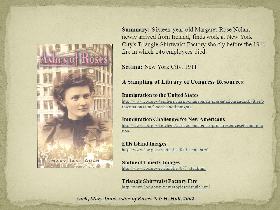 Summary: Sixteen-year-old Margaret Rose Nolan, newly arrived from Ireland, finds work at New York City s Triangle Shirtwaist Factory shortly before the 1911 fire in which 146 employees died.