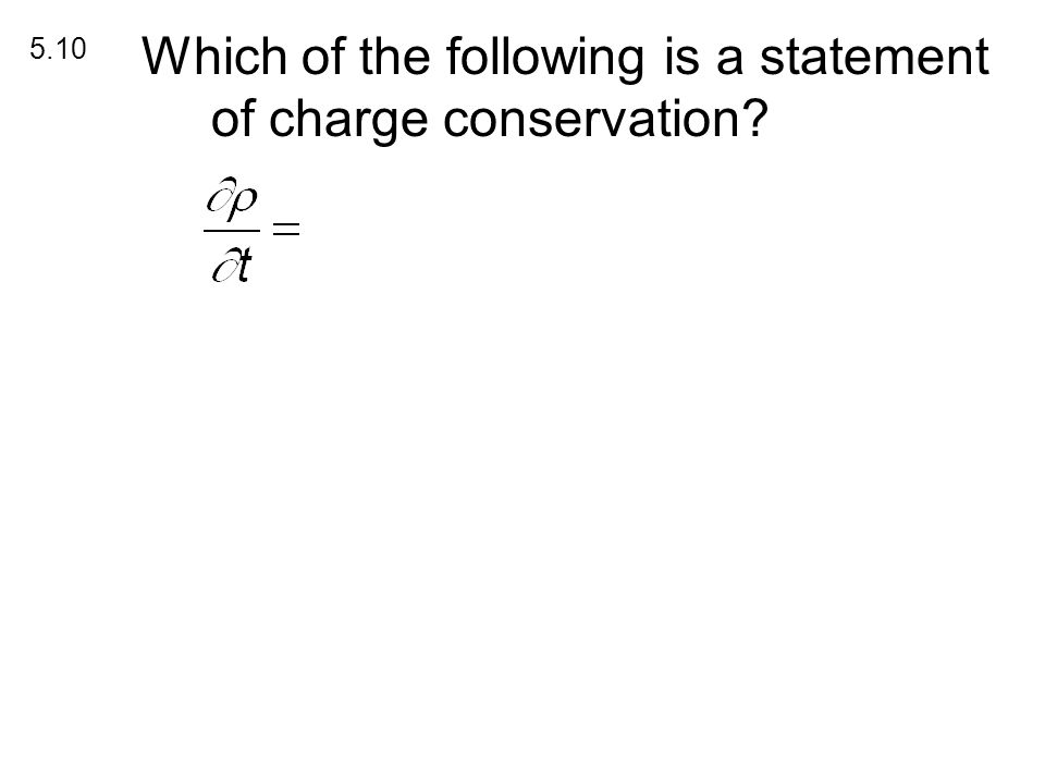 Charge Conservation Which of the following is a statement of charge conservation 5.10