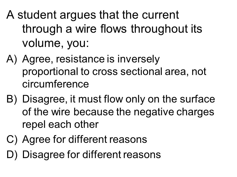 Current through a Wire A student argues that the current through a wire flows throughout its volume, you: A)Agree, resistance is inversely proportional to cross sectional area, not circumference B)Disagree, it must flow only on the surface of the wire because the negative charges repel each other C)Agree for different reasons D)Disagree for different reasons