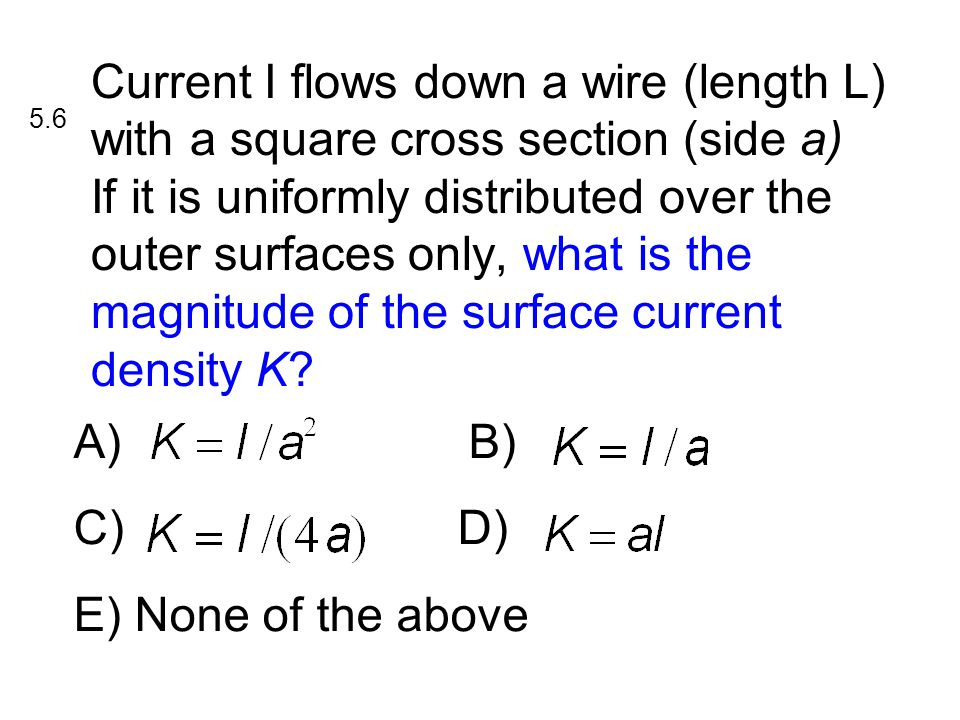 A) B) C)D) E) None of the above Current I flows down a wire (length L) with a square cross section (side a) If it is uniformly distributed over the outer surfaces only, what is the magnitude of the surface current density K.