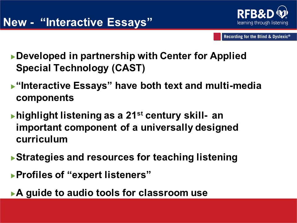 New - Interactive Essays Developed in partnership with Center for Applied Special Technology (CAST) Interactive Essays have both text and multi-media components highlight listening as a 21 st century skill- an important component of a universally designed curriculum Strategies and resources for teaching listening Profiles of expert listeners A guide to audio tools for classroom use