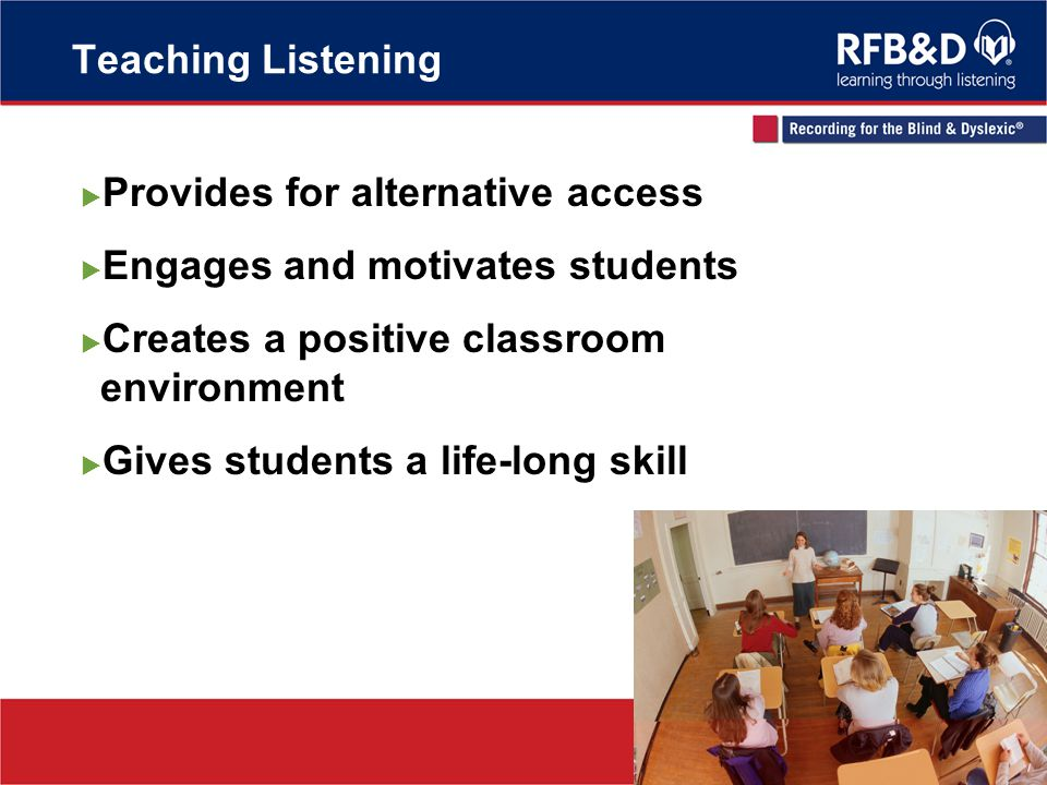 Teaching Listening Provides for alternative access Engages and motivates students Creates a positive classroom environment Gives students a life-long