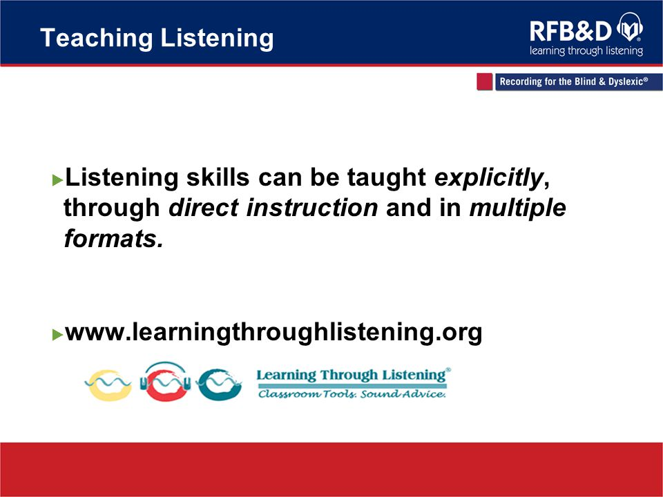 Teaching Listening Listening skills can be taught explicitly, through direct instruction and in multiple formats. www.learningthroughlistening.org