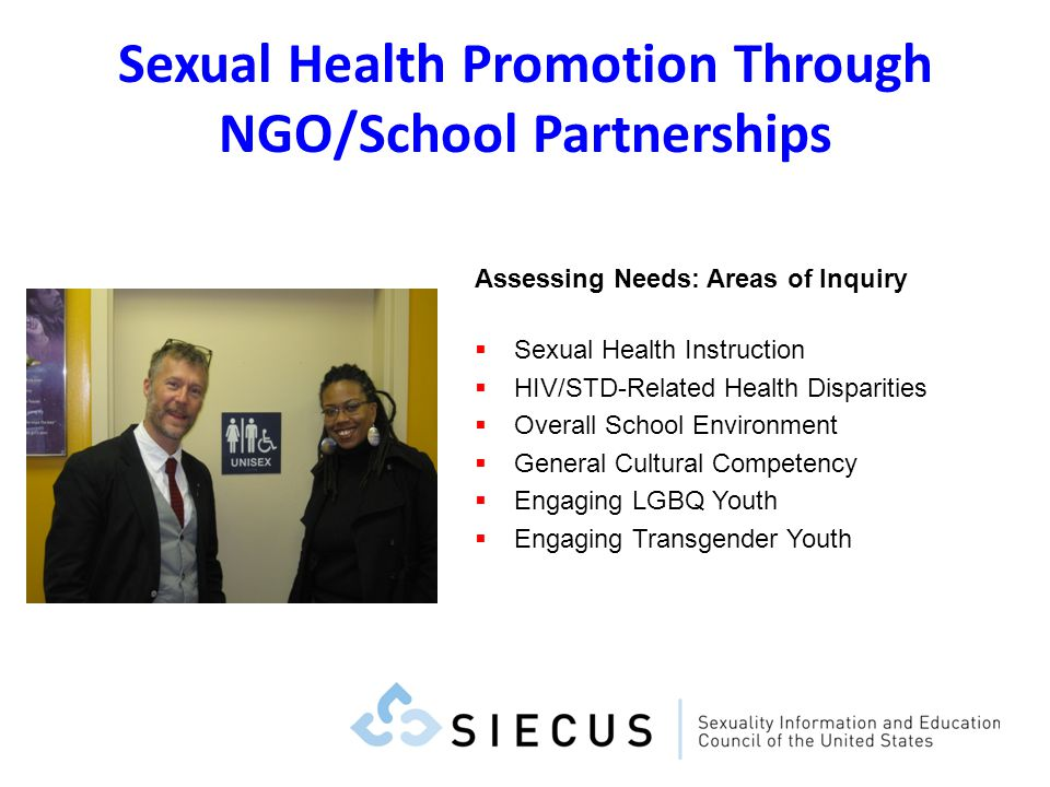 Sexual Health Promotion Through NGO/School Partnerships Assessing Needs: Areas of Inquiry Sexual Health Instruction HIV/STD-Related Health Disparities