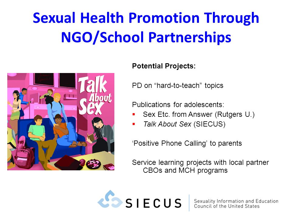 Sexual Health Promotion Through NGO/School Partnerships Potential Projects: PD on hard-to-teach topics Publications for adolescents: Sex Etc. from Ans