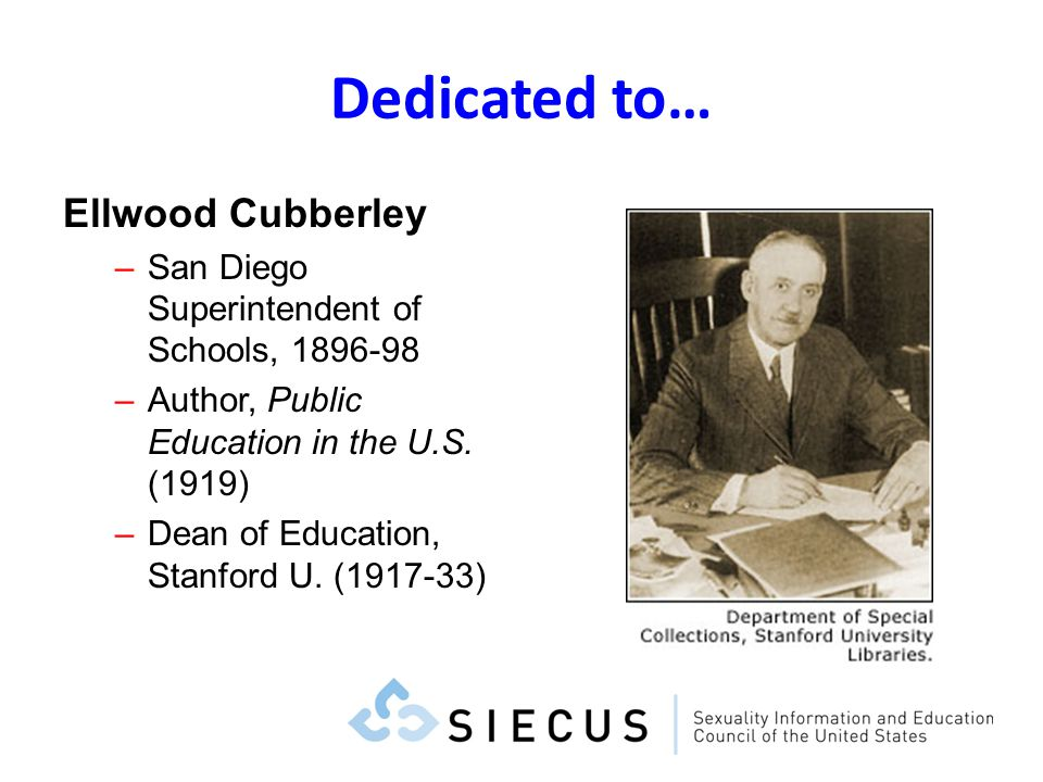 Dedicated to… Ellwood Cubberley –San Diego Superintendent of Schools, 1896-98 –Author, Public Education in the U.S. (1919) –Dean of Education, Stanfor