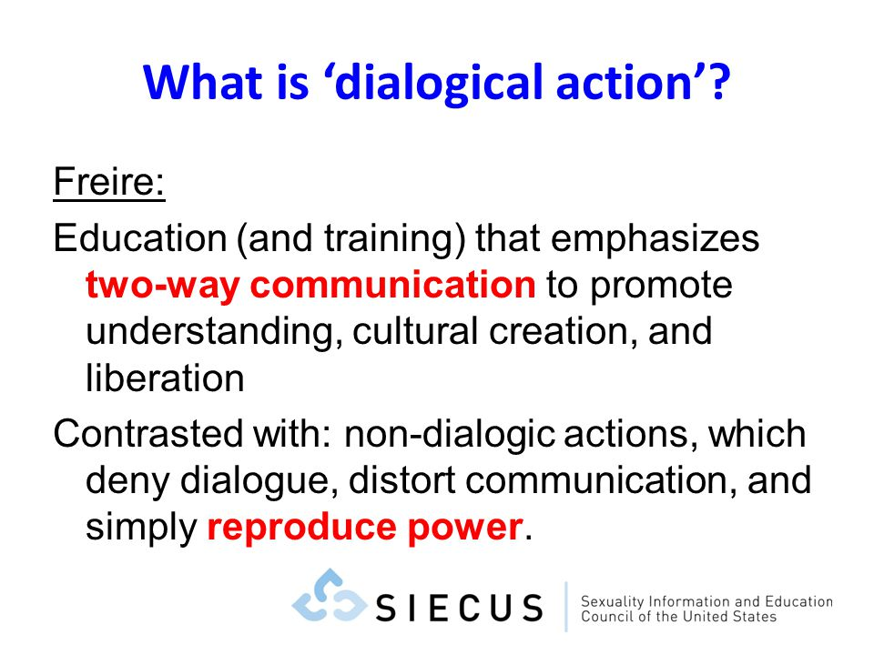 What is dialogical action? Freire: Education (and training) that emphasizes two-way communication to promote understanding, cultural creation, and lib