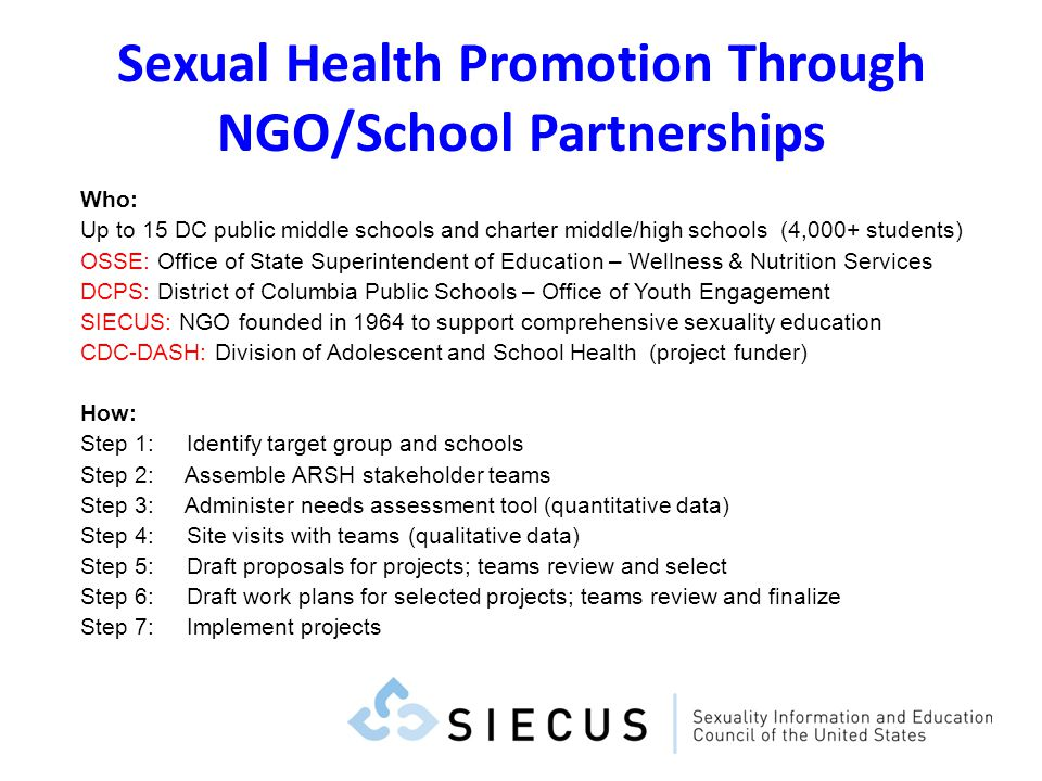 Sexual Health Promotion Through NGO/School Partnerships Who: Up to 15 DC public middle schools and charter middle/high schools (4,000+ students) OSSE: