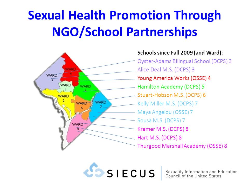 Sexual Health Promotion Through NGO/School Partnerships Schools since Fall 2009 (and Ward): Oyster-Adams Bilingual School (DCPS) 3 Alice Deal M.S. (DC