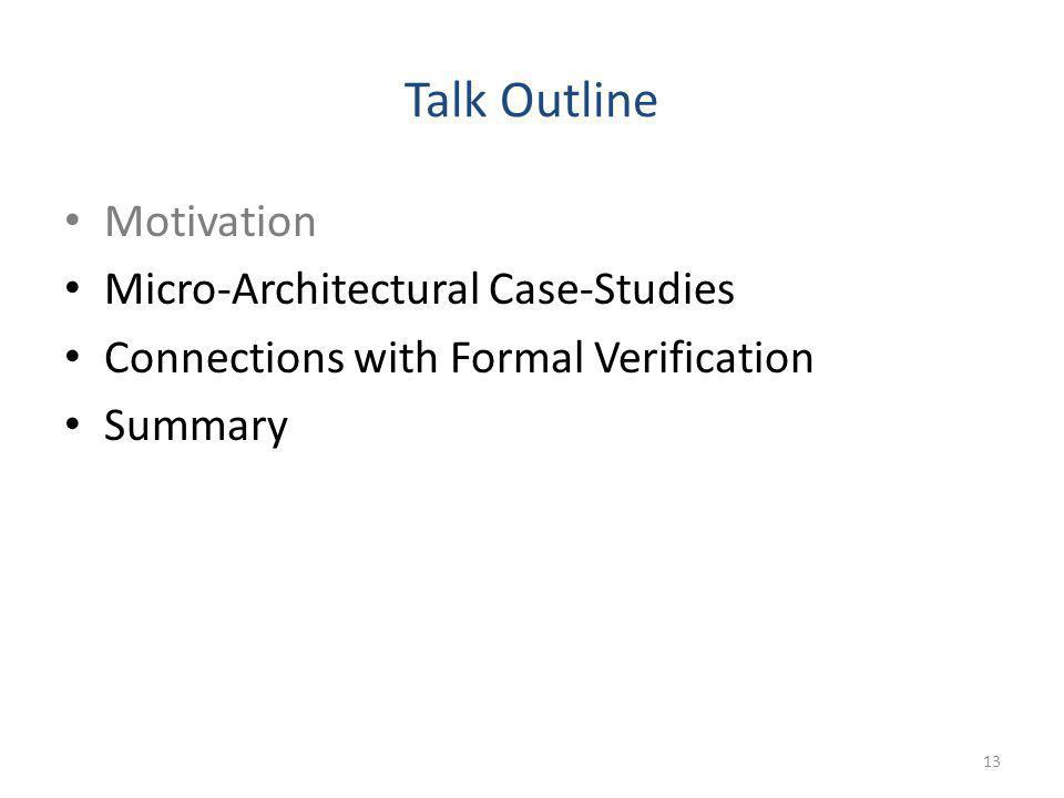 Talk Outline Motivation Micro-Architectural Case-Studies Connections with Formal Verification Summary 13