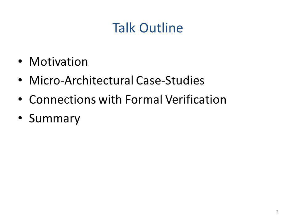 Talk Outline Motivation Micro-Architectural Case-Studies Connections with Formal Verification Summary 2