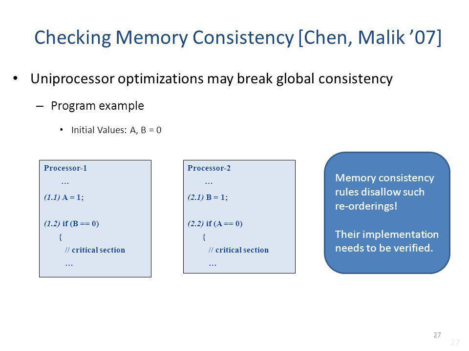 27 Checking Memory Consistency [Chen, Malik 07] Uniprocessor optimizations may break global consistency – Program example Initial Values: A, B = 0 Pro