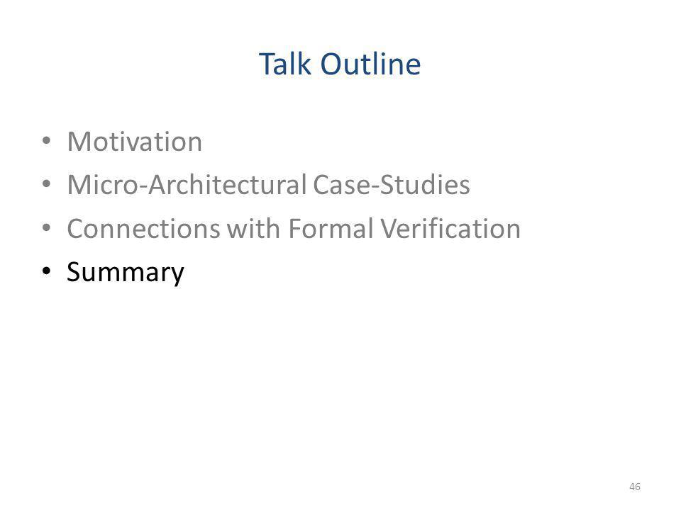 Talk Outline Motivation Micro-Architectural Case-Studies Connections with Formal Verification Summary 46