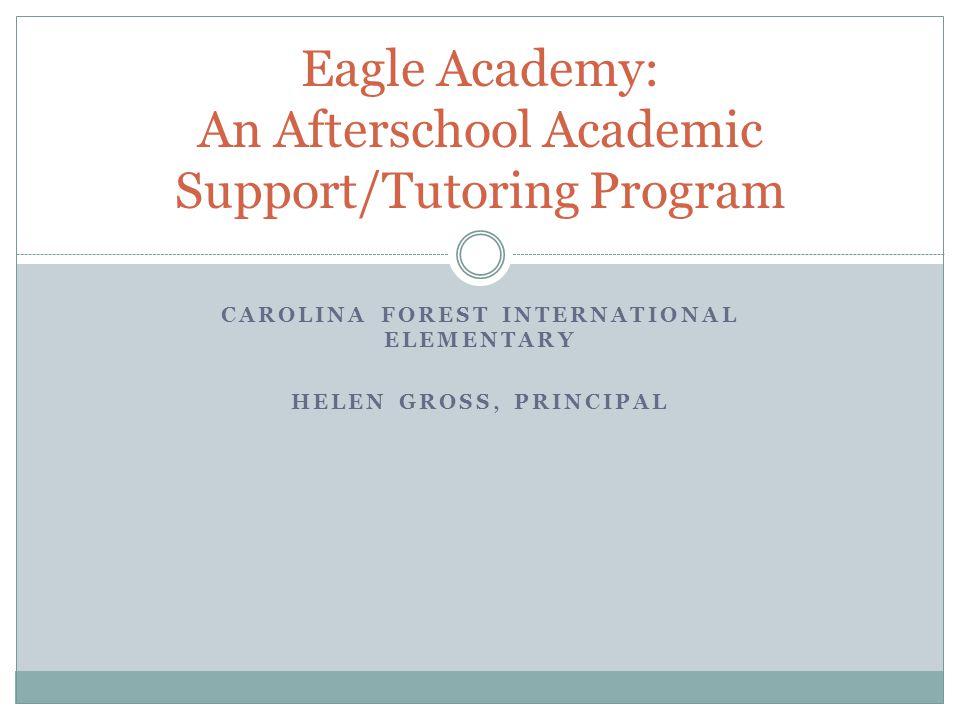 CAROLINA FOREST INTERNATIONAL ELEMENTARY HELEN GROSS, PRINCIPAL Eagle Academy: An Afterschool Academic Support/Tutoring Program
