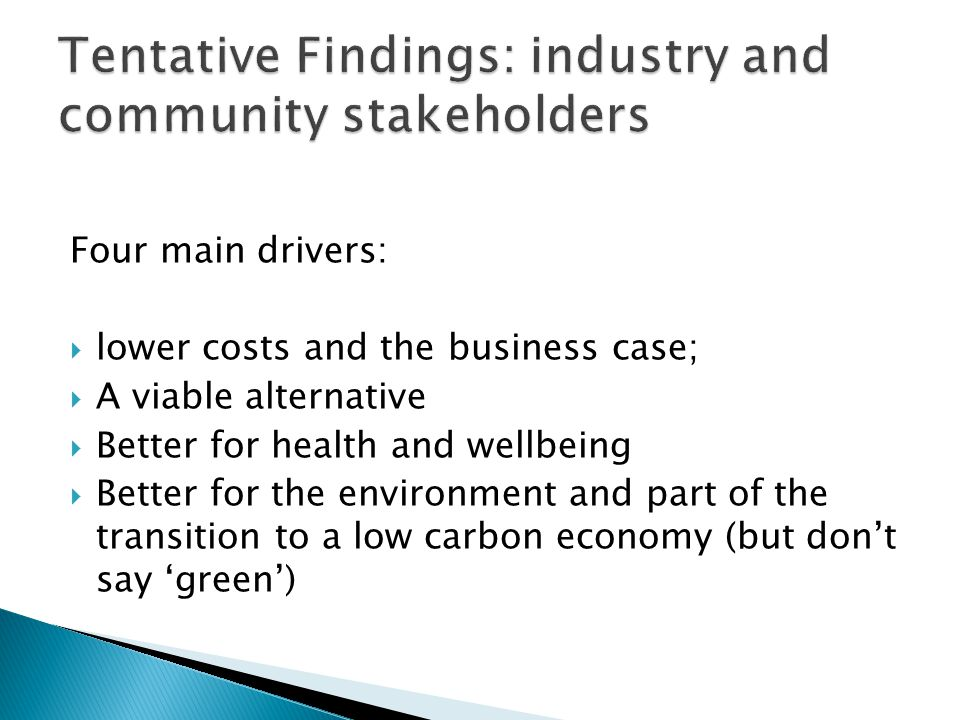 Four main drivers: lower costs and the business case; A viable alternative Better for health and wellbeing Better for the environment and part of the transition to a low carbon economy (but dont say green)