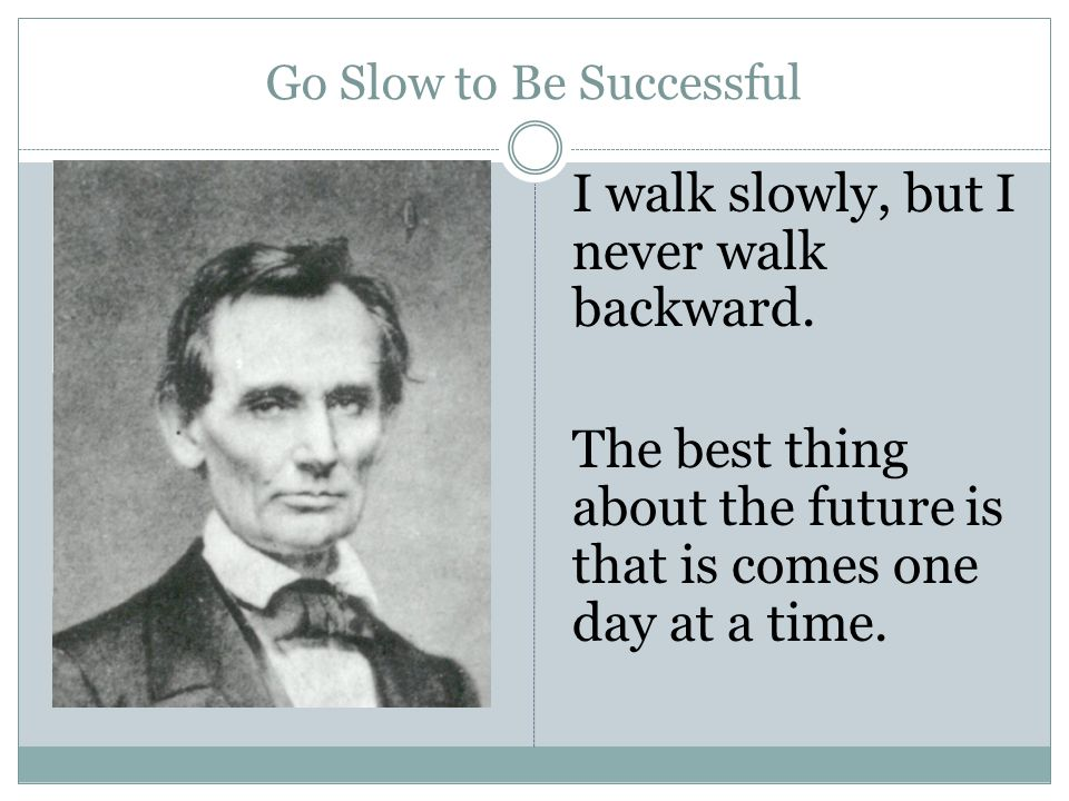 Go Slow to Be Successful I walk slowly, but I never walk backward. The best thing about the future is that is comes one day at a time.