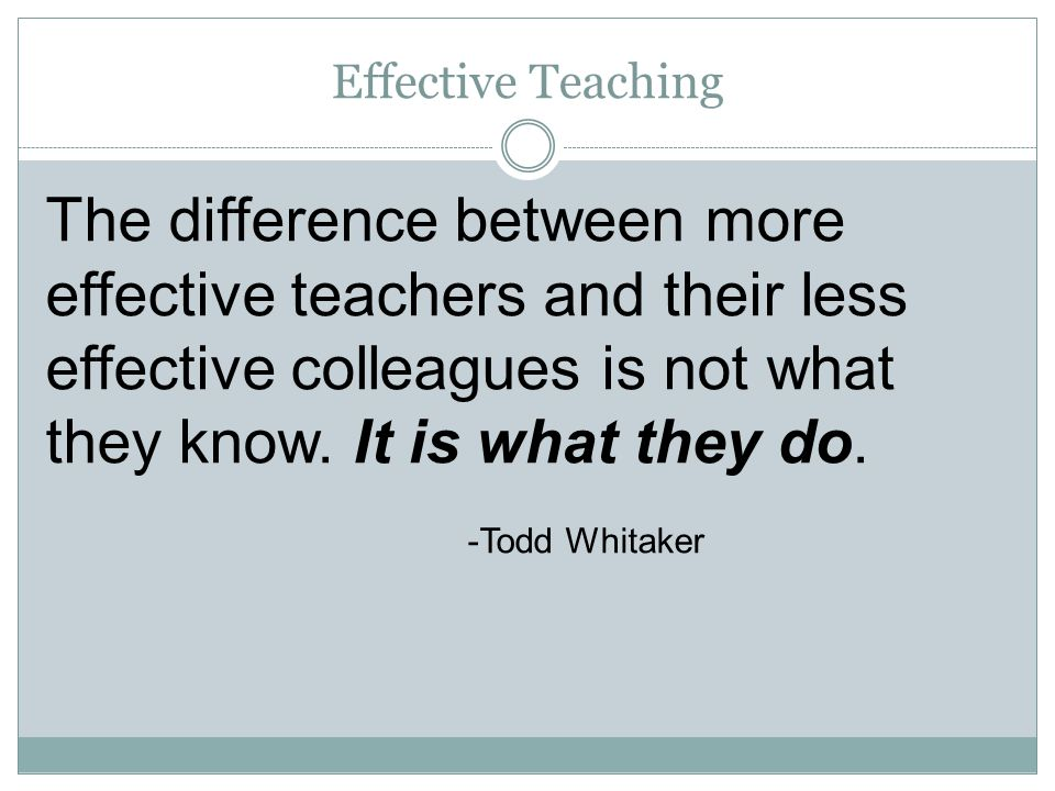 Effective Teaching The difference between more effective teachers and their less effective colleagues is not what they know. It is what they do. -Todd