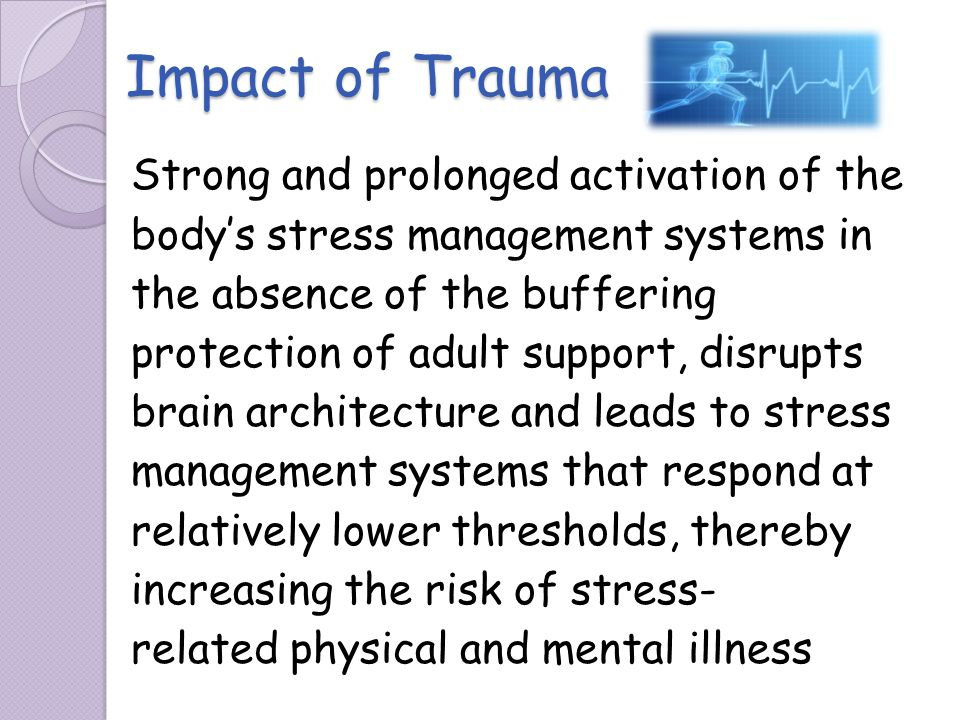 Impact of Trauma Strong and prolonged activation of the bodys stress management systems in the absence of the buffering protection of adult support, d