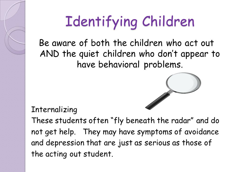 Identifying Children Be aware of both the children who act out AND the quiet children who dont appear to have behavioral problems. Internalizing These