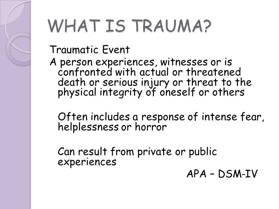 WHAT IS TRAUMA? Traumatic Event A person experiences, witnesses or is confronted with actual or threatened death or serious injury or threat to the ph