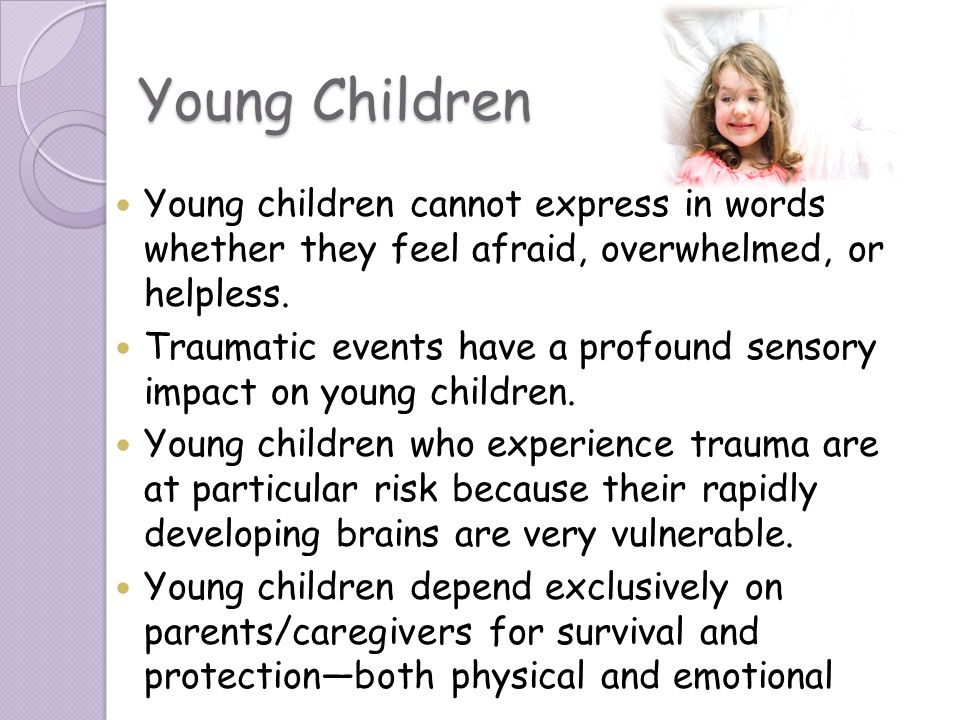 Young Children Young children cannot express in words whether they feel afraid, overwhelmed, or helpless. Traumatic events have a profound sensory imp