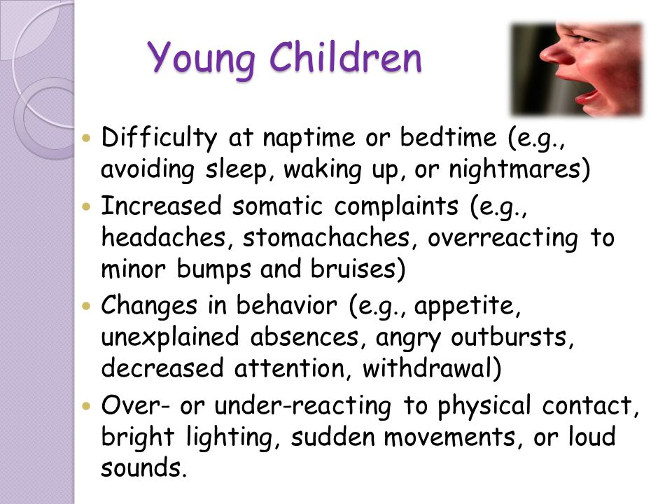 Young Children Difficulty at naptime or bedtime (e.g., avoiding sleep, waking up, or nightmares) Increased somatic complaints (e.g., headaches, stomac