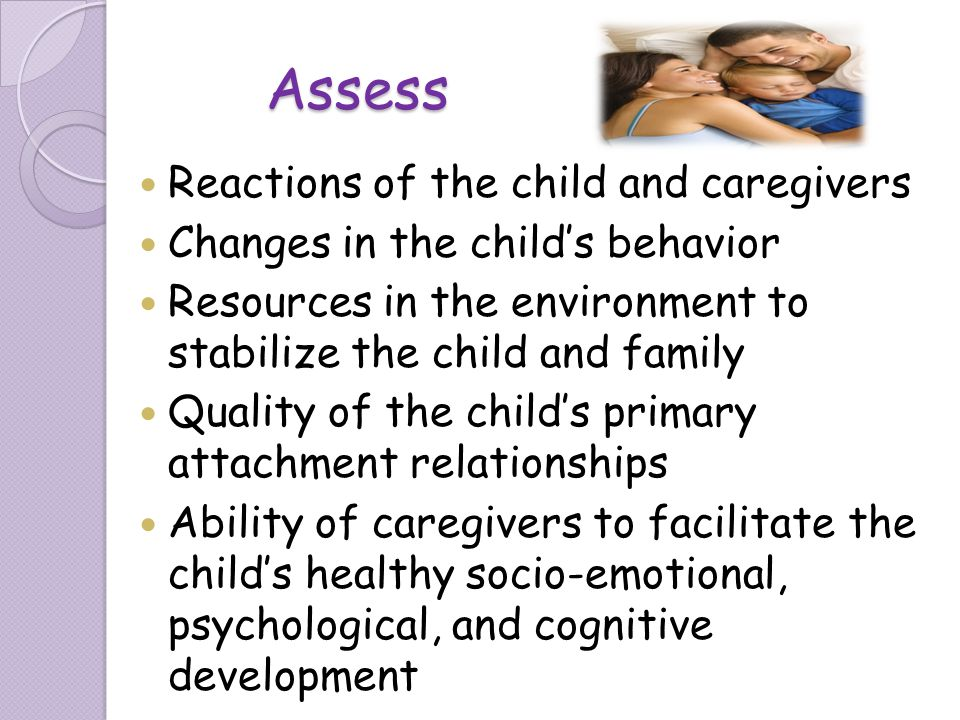 Assess Reactions of the child and caregivers Changes in the childs behavior Resources in the environment to stabilize the child and family Quality of