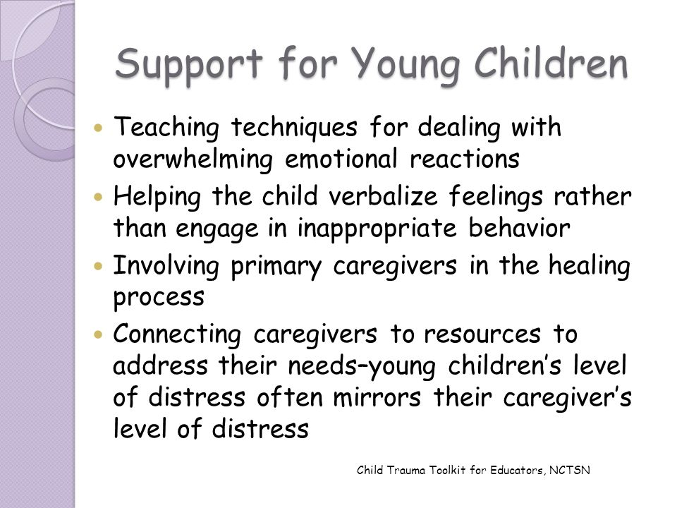 Support for Young Children Teaching techniques for dealing with overwhelming emotional reactions Helping the child verbalize feelings rather than enga
