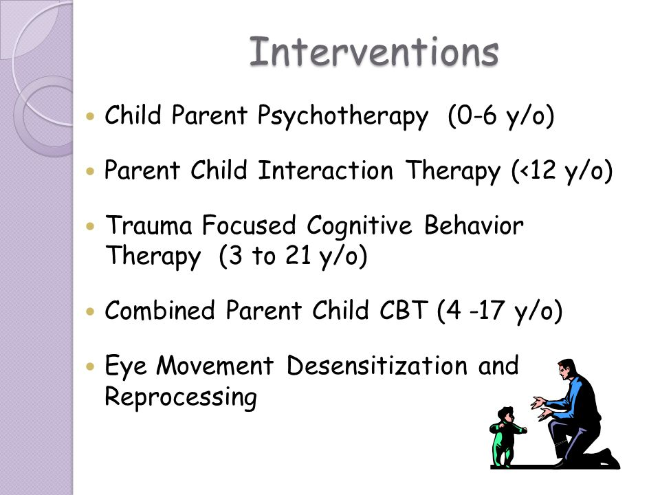 Interventions Child Parent Psychotherapy (0-6 y/o) Parent Child Interaction Therapy (<12 y/o) Trauma Focused Cognitive Behavior Therapy (3 to 21 y/o)